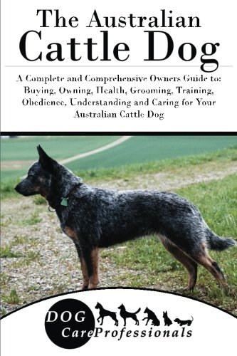 The Australian Cattle Dog: A Complete and Comprehensive Owners Guide to: Buying, Owning, Health, Grooming, Training, Obedience, Understanding and ... to Caring for a Dog from a Puppy to Old Age) (Australian Cattle Dog Puppy)