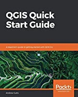 QGIS Quick Start Guide: A beginner's guide to getting started with QGIS 3.4 Front Cover