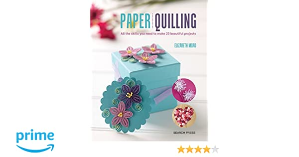 Paper Quilling All The Skills You Need To Make 20 Beautiful Projects Elizabeth Moad 9781782214250 Amazon Books