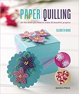 Paper Quilling All The Skills You Need To Make 20 Beautiful