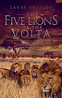 The Five Lions of the Volta: A Story of Romance, Greed, and Danger in Africa by [Shields, Larry]