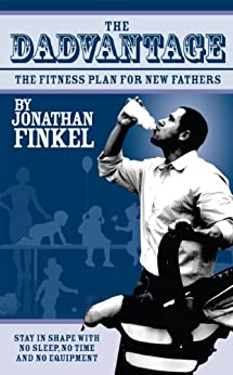 The Dadvantage: A Blueprint for New Fathers to Stay in Shape on No Sleep, with No Time and No Equipment by [Finkel, Jon]