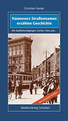 Hannovers Straßennamen erzählen Geschichte: Mit Stadtteilrundgängen, Karten, Fotos und den neuesten Straßen