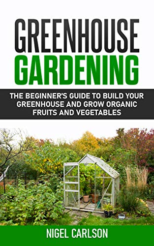 Greenhouse Gardening: The Beginner's Guide to Build Your Greenhouse and Grow Organic Fruits and Vegetables by [Carlson, Nigel]