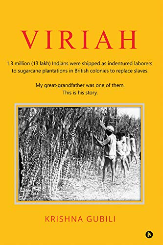 VIRIAH : 1.3 million (13 lakh) Indians were shipped as indentured laborers to sugarcane plantations in British colonies to replace slaves.My great-grandfather was one of them.This is his story. by [Krishna Gubili]