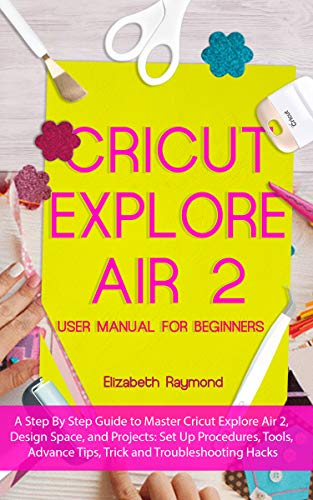 CRICUT EXPLORE AIR 2  USER MANUAL FOR BEGINNERS: A Step By Step Guide to Master Cricut Explore Air 2, Design Space, and Projects: Setup Procedures, Tools, ... Tips, Trick and Troubleshooting Hacks