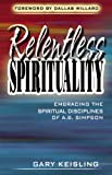 Relentless Spirituality: Embracing the Spiritual Disciplines of A. B. Simpson