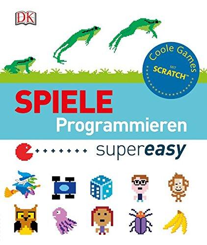 Spiele programmieren supereasy: Coole Games mit Scratch Gebundenes Buch – 29. September 2016 Dorling Kindersley 3831030952 für die Sekundarstufe I Computerspiel