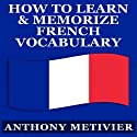 How to Learn and Memorize French Vocabulary: Magnetic Memory Series Audiobook by Anthony Metivier Narrated by Kevin Pierce