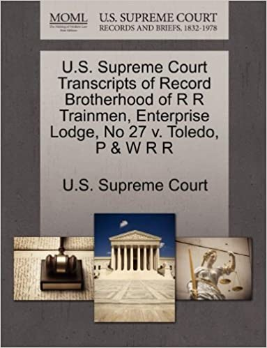Book U.S. Supreme Court Transcripts of Record Brotherhood of R R Trainmen, Enterprise Lodge, No 27 v. Toledo, P & W R R