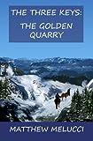 The Three Keys: the Golden Quarry, Matthew Melucci, 1452831866