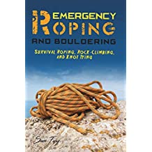 Emergency Roping and Bouldering: Survival Roping, Rock-Climbing, and Knot Tying