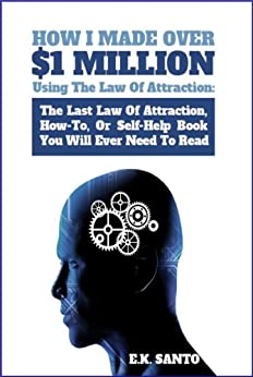 How I Made Over $1 Million Using The Law of Attraction: The Last Law of Attraction, How-To, Or Self-Help Book You Will Ever Need To Read (Law of Attraction Series) by [Santo, E.K.]