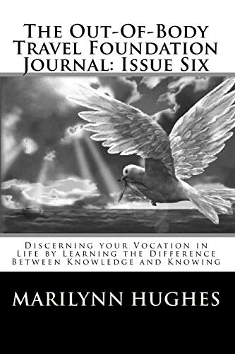 The Out-Of-Body Travel Foundation Journal: Issue Six: Discerning your Vocation in Life by Learning the Difference Between Knowledge and Knowing