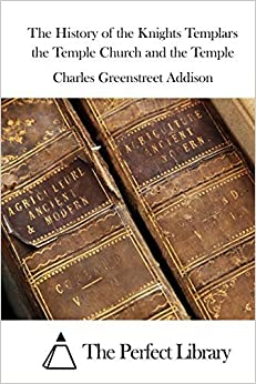 The History of the Knights Templars the Temple Church and the Temple by Charles Greenstreet Addison (2015-11-18)