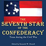The Seventh Star of the Confederacy: Texas During the Civil War | Kenneth W. Howell