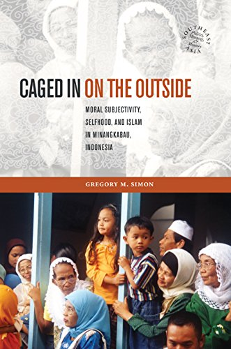 Download Caged in on the Outside: Moral Subjectivity, Selfhood, and Islam in Minangkabau, Indonesia (Southeast Asia: Politics, Meaning, and Memory) Pdf