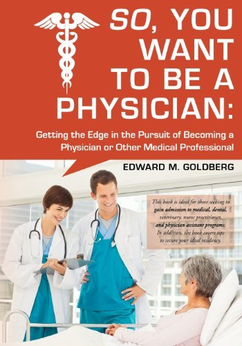 By Edward M Goldberg So, You Want to Be a Physician: Getting an Edge in your Pursuit of the Challenging Dream of Becoming (1st Edition)