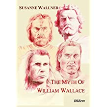 The Myth of William Wallace: A Study of the National Hero's Impact on Scottish History, Literature, and Modern Politics