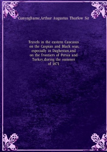Travels in the eastern Caucasus, on the Caspian and Black seas, especially in Daghestan, and on the frontiers of Persia and Turkey, during the summer of 1871