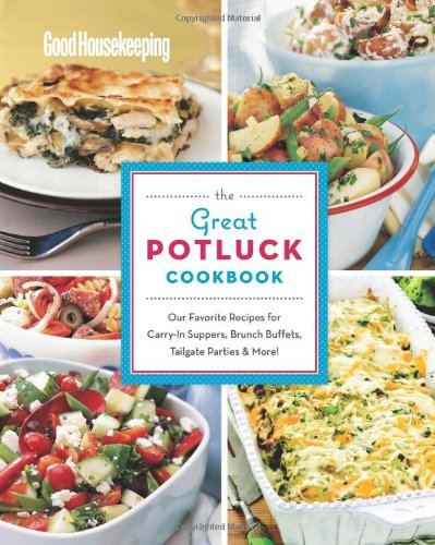 Good Housekeeping The Great Potluck Cookbook: Our Favorite Recipes for Carry-In Suppers, Brunch Buffets, Tailgate Parties & More!