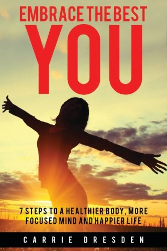 Embrace the Best You: 7 Steps to a Healthier Body, More Focused Mind and Happier Life PDF