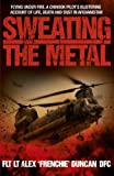Sweating the Metal: Flying under Fire. A Chinook Pilot's Blistering Account of Life, Death and Dust in Afghanistan