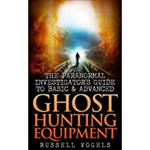 The Paranormal Investigator's Guide to Basic and Advanced Ghost Hunting Equipment