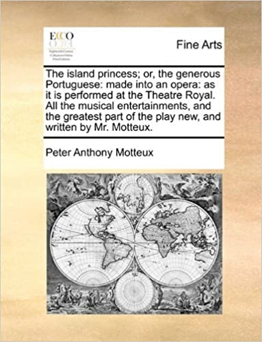 The island princess; or, the generous Portuguese: made into an opera: as it is performed at the Theatre Royal. All the musical entertainments, and the ... of the play new, and written by Mr. Motteux. by Motteux, Peter Anthony (2010)