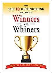 The Top 10 Distinctions Between Winners and Whiners by Keith Cameron Smith (2010-12-21)