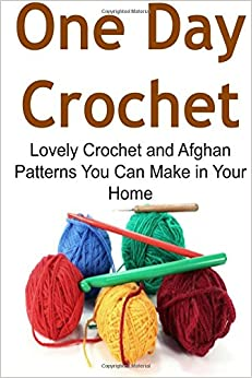 One Day Crochet: Lovely Crochet and Afghan Patterns You Can Make in Your Home: Crochet, Crochet for Beginners, How to Crochet, Crochet Patterns, Crochet Projects: 1