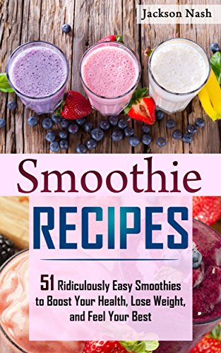 Smoothie Recipes: 51 Ridiculously Easy Smoothies to Boost Your Health, Lose Weight, and Feel Your Best (Smoothie Recipes - Weight Loss - Healing - Green Smoothies - Micronutrients)