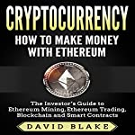 Cryptocurrency: How to Make Money with Ethereum: The Investor's Guide to Ethereum Mining, Ethereum Trading, Blockchain, and Smart Contracts | David Blake