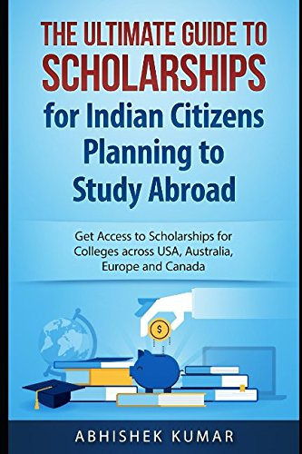 The Ultimate Guide to Scholarships for Indian Citizens Planning to Study Abroad: Get Access to Scholarships for Colleges across USA, Australia, Europe and Canada pdf
