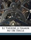 Le Th??tr? A Namur Au 18e S?ecle, Dieudonne Brouwers, 1173170839