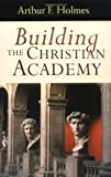 Building the Christian Academy, Arthur F. Holmes, 0802847447