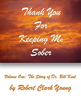 Thank You for Keeping Me Sober, Volume I: The Story of Dr. Bill Kent by [Young, Robert Clark]