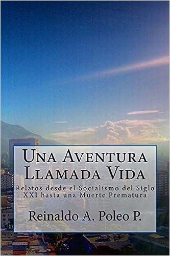 Una Aventura Llamada Vida: Relatos desde el Socialismo del Siglo XXI hasta una Muerte Prematura (Volume 1) (Spanish Edition): Reinaldo A. Poleo P.: ...