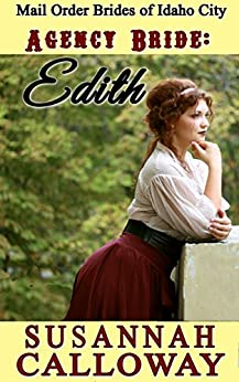 Mail Order Bride: Agency Bride: Edith: A Clean and Wholesome Western Historical Romance (Mail Order Brides of Idaho City Book 5) by [Calloway, Susannah]