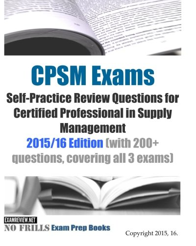 Cpsm Exams Self Practice Review Questions For Certified Professional In Supply Management  2015 16 Edition  With 200  Questions  Covering All 3 Exams