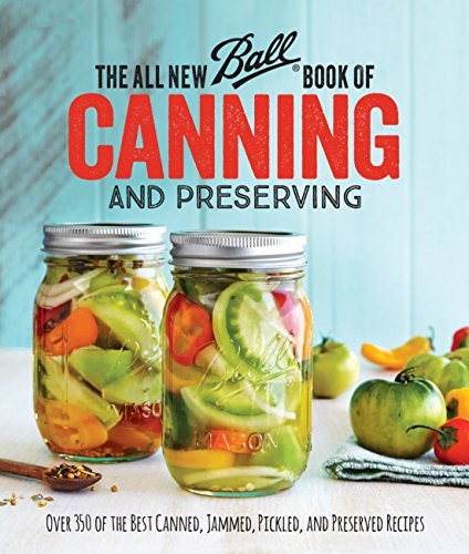 The All New Ball Book Of Canning And Preserving: Over 350 of the Best Canned, Jammed, Pickled, and Preserved Recipes by Ball Home Canning Test Kitchen