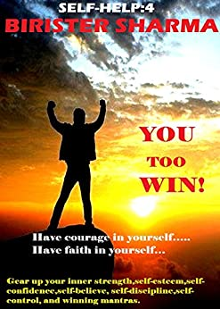 SELF-HELP4: YOU TOO WIN!  Have courage in yourself..... Have faith in yourself...: Gear up your inner strength,self-esteem,self-confidence,self-believe, self-discipline,self-control, ... and winning mantras. (Self Help) by [Sharma, Birister]