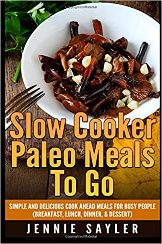 Slow Cooker Paleo Meals To Go: Simple and Delicious Cook Ahead Meals For Busy People (Breakfast, Lunch, Dinner, and Dessert)