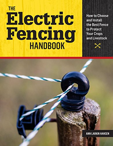 The Electric Fencing Handbook: How to Choose and Install the Best Fence to Protect Your Crops and Livestock