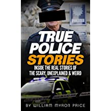 True Police Stories: Inside The REAL Stories Of The Scary, Unexplained & Weird (Bizarre True Stories Book 2)
