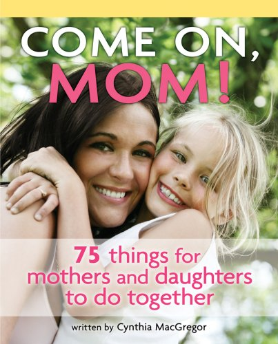 Come on, Mom!: 75 Things for Mothers and Daughters to Do Together
