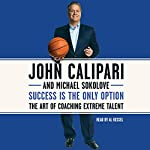 Success Is the Only Option: The Art of Coaching Extreme Talent | John Calipari,Michael Sokolove