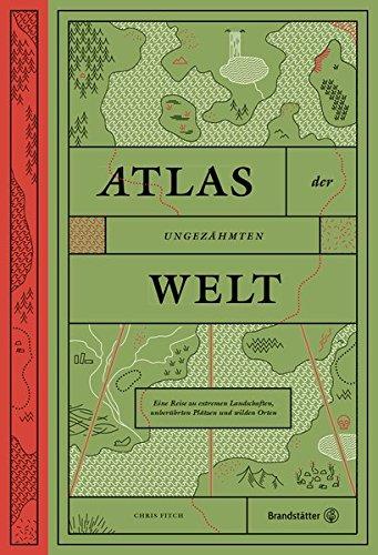 Atlas der ungezähmten Welt - Eine Reise zu extremen Landschaften, unberührten Plätzen und wilden Orten