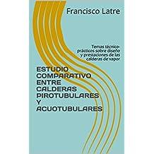 ESTUDIO COMPARATIVO ENTRE CALDERAS PIROTUBULARES Y ACUOTUBULARES: Temas técnico-prácticos sobre diseño y prestaciones de las calderas de vapor (Spanish Edition)
