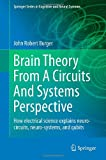 Brain Theory from a Circuits and Systems Perspective : How Electrical Science Explains Neuro-Circuits, Neuro-Systems, and Qubits, Burger, John Robert, 1461464110